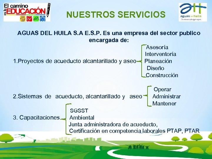 NUESTROS SERVICIOS AGUAS DEL HUILA S. A E. S. P. Es una empresa del