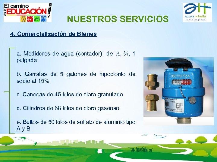 NUESTROS SERVICIOS 4. Comercialización de Bienes a. Medidores de agua (contador) de ½, ¾,