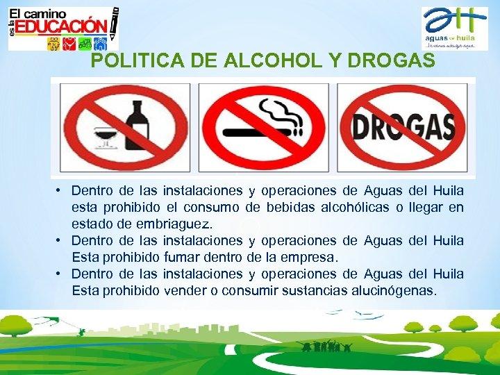 POLITICA DE ALCOHOL Y DROGAS • Dentro de las instalaciones y operaciones de Aguas