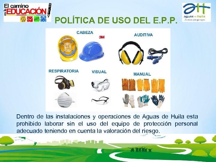 POLÍTICA DE USO DEL E. P. P. Dentro de las instalaciones y operaciones
