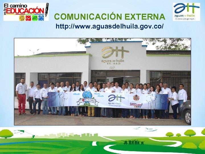 COMUNICACIÓN EXTERNA http: //www. aguasdelhuila. gov. co/