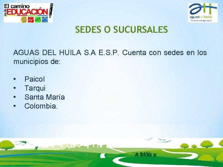 SEDES O SUCURSALES AGUAS DEL HUILA S. A E. S. P. Cuenta con sedes