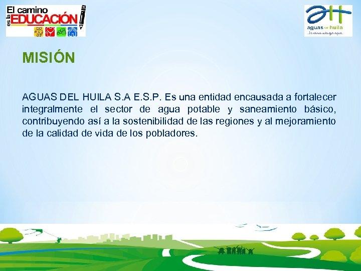 MISIÓN AGUAS DEL HUILA S. A E. S. P. Es una entidad encausada a