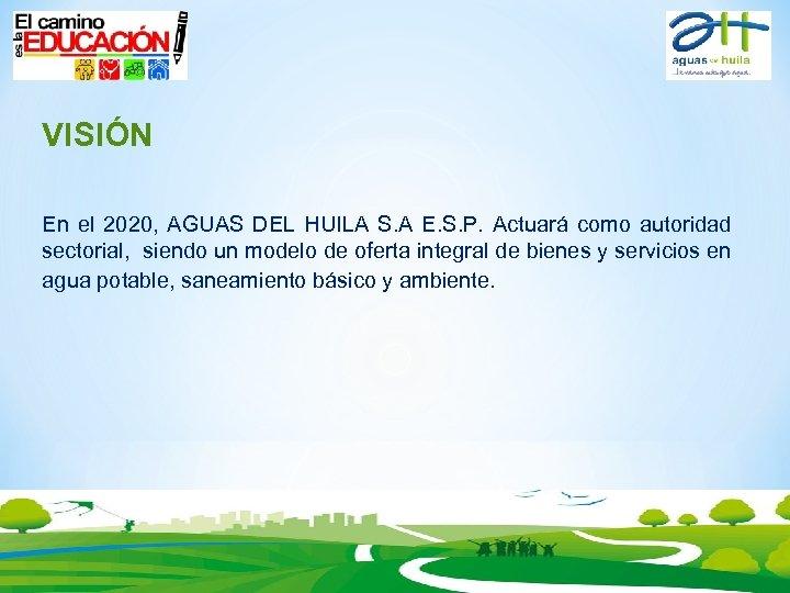 VISIÓN En el 2020, AGUAS DEL HUILA S. A E. S. P. Actuará como