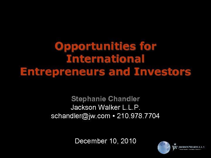 Opportunities for International Entrepreneurs and Investors Stephanie Chandler Jackson Walker L. L. P. schandler@jw.