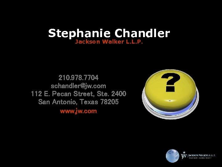 Stephanie Chandler Jackson Walker L. L. P. 210. 978. 7704 schandler@jw. com 112 E.