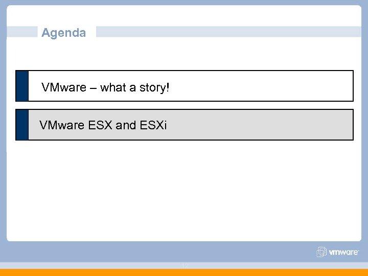 Agenda VMware – what a story! VMware ESX and ESXi 12