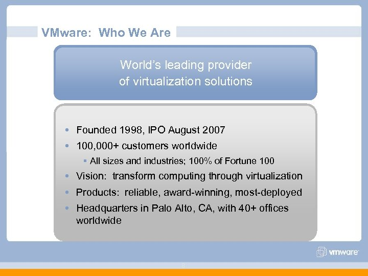 VMware: Who We Are World's leading provider of virtualization solutions Founded 1998, IPO August