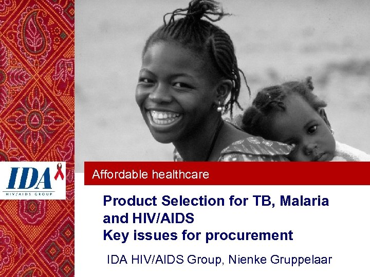 Affordable healthcare Product Selection for TB, Malaria and HIV/AIDS Key issues for procurement IDA