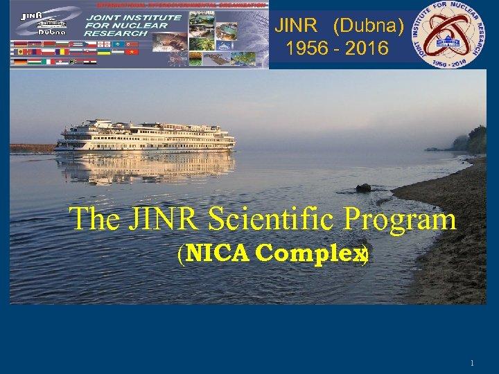 JINR (Dubna) 1956 - 2016 The JINR Scientific Program (NICA Complex ) 1