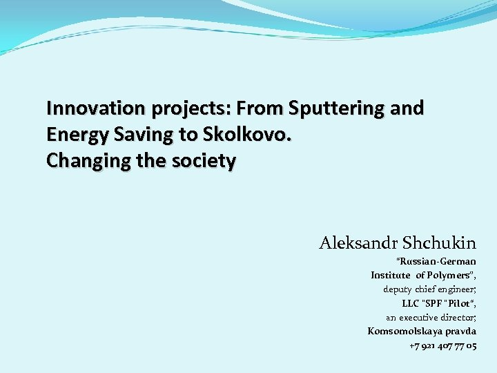 Innovation projects: From Sputtering and Energy Saving to Skolkovo. Changing the society Aleksandr Shchukin