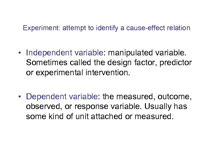 Experiment: attempt to identify a cause-effect relation • Independent variable: manipulated variable. Sometimes called