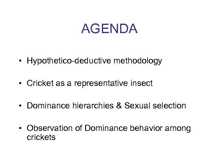 AGENDA • Hypothetico-deductive methodology • Cricket as a representative insect • Dominance hierarchies &
