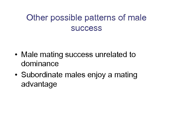 Other possible patterns of male success • Male mating success unrelated to dominance •
