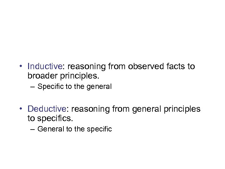 • Inductive: reasoning from observed facts to broader principles. – Specific to the