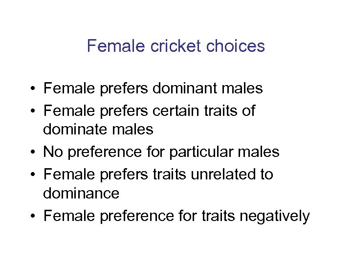 Female cricket choices • Female prefers dominant males • Female prefers certain traits of