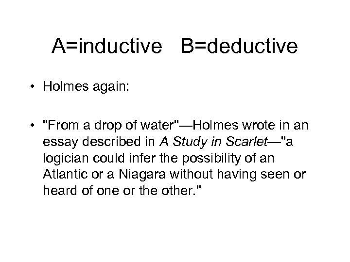 A=inductive B=deductive • Holmes again: •