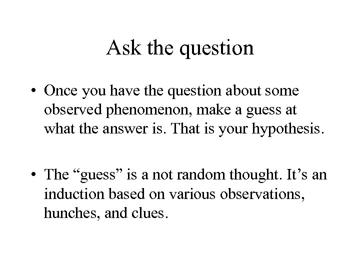 Ask the question • Once you have the question about some observed phenomenon, make