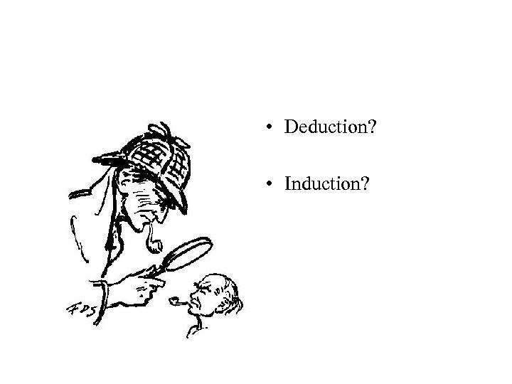 • Deduction? • Induction?