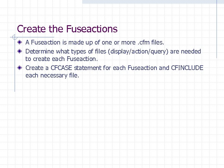 Create the Fuseactions A Fuseaction is made up of one or more. cfm files.