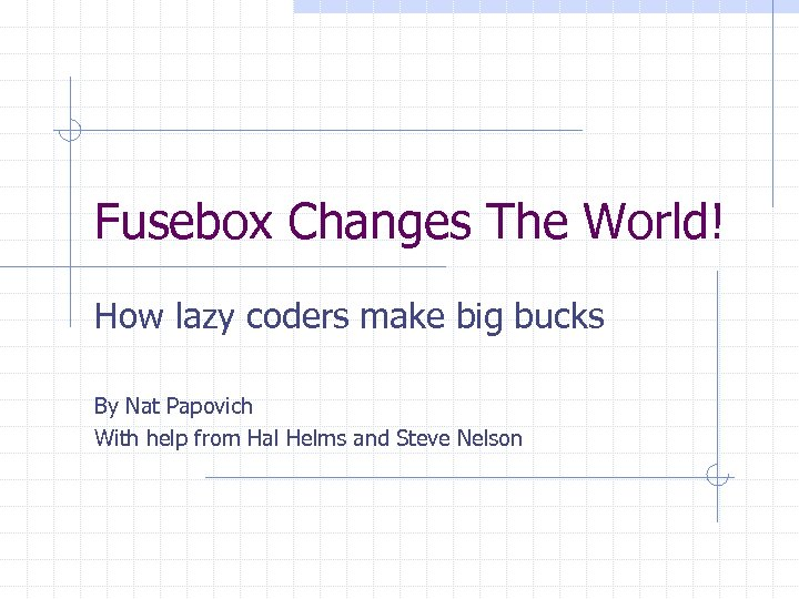 Fusebox Changes The World! How lazy coders make big bucks By Nat Papovich With