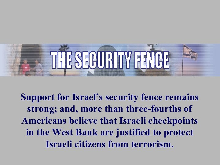 Support for Israel's security fence remains strong; and, more than three-fourths of Americans believe