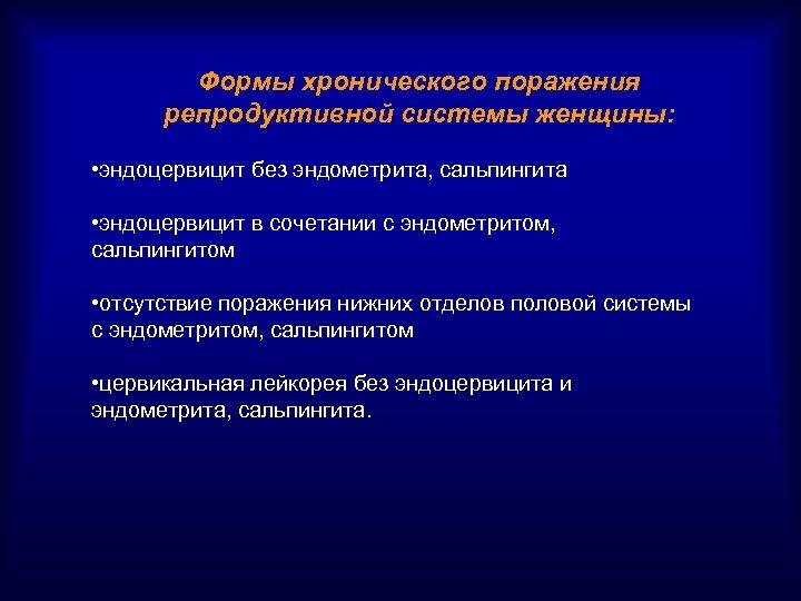 Формы хронического поражения репродуктивной системы женщины: • эндоцервицит без эндометрита, сальпингита • эндоцервицит в