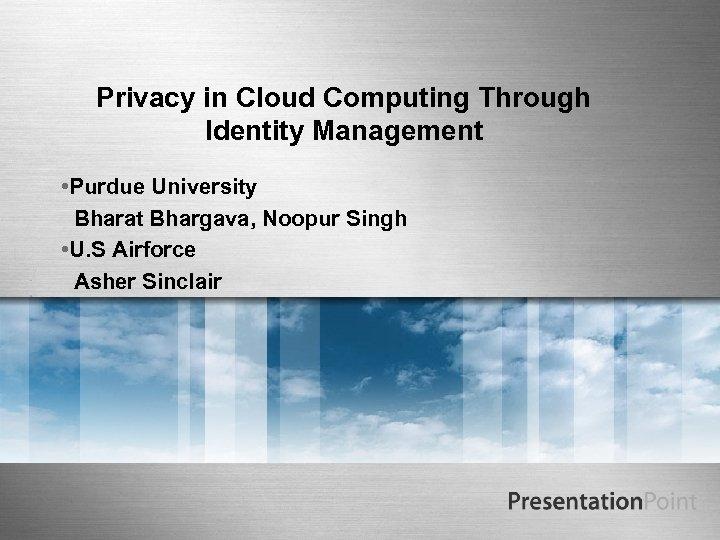 Privacy in Cloud Computing Through Identity Management • Purdue University Bharat Bhargava, Noopur Singh
