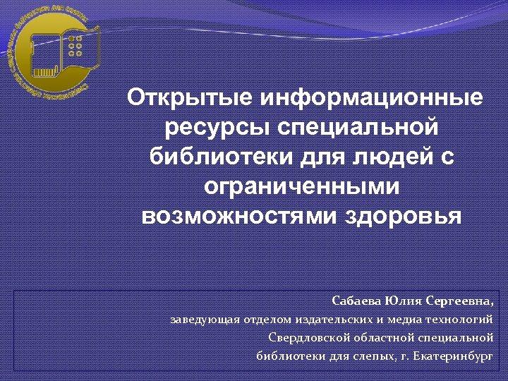 Открытые информационные ресурсы специальной библиотеки для людей с ограниченными возможностями здоровья Сабаева Юлия Сергеевна,