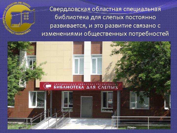 Свердловская областная специальная библиотека для слепых постоянно развивается, и это развитие связано с изменениями