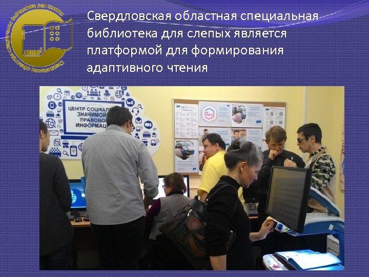 Свердловская областная специальная библиотека для слепых является платформой для формирования адаптивного чтения