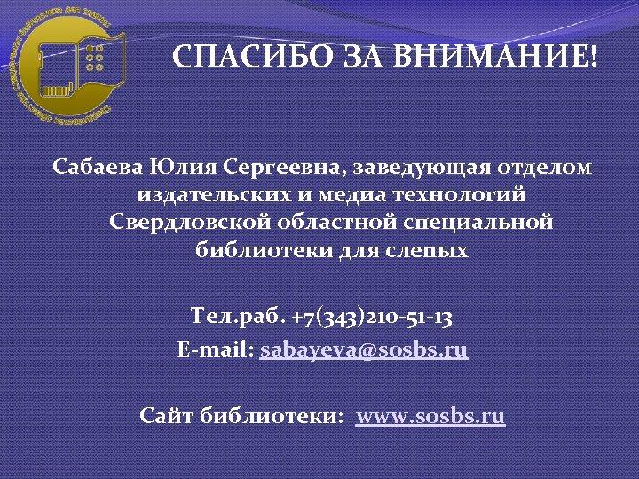СПАСИБО ЗА ВНИМАНИЕ! Сабаева Юлия Сергеевна, заведующая отделом издательских и медиа технологий Свердловской областной