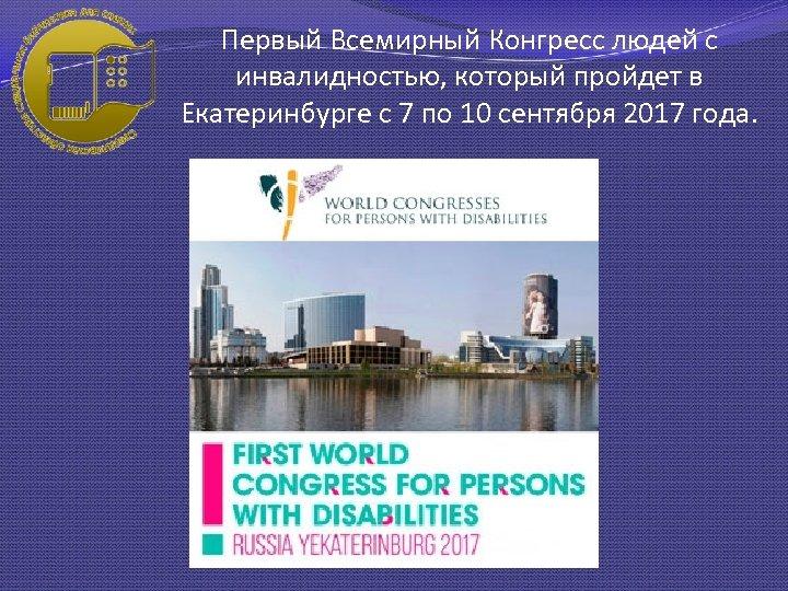 Первый Всемирный Конгресс людей с инвалидностью, который пройдет в Екатеринбурге с 7 по 10