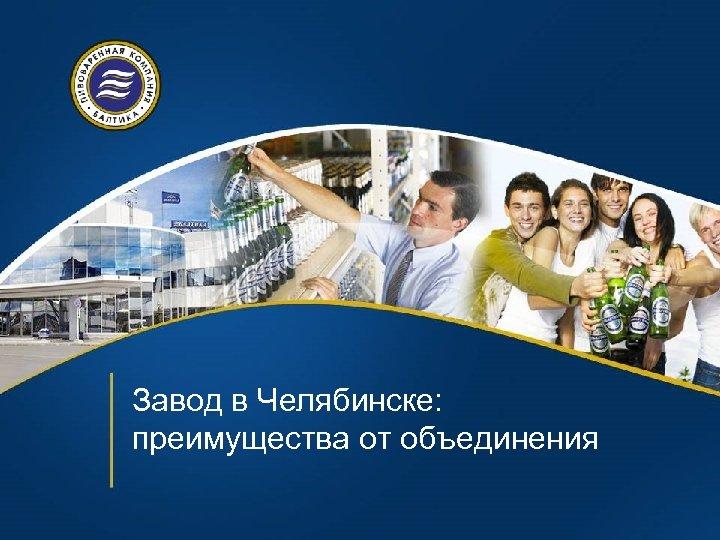 Завод в Челябинске: преимущества от объединения