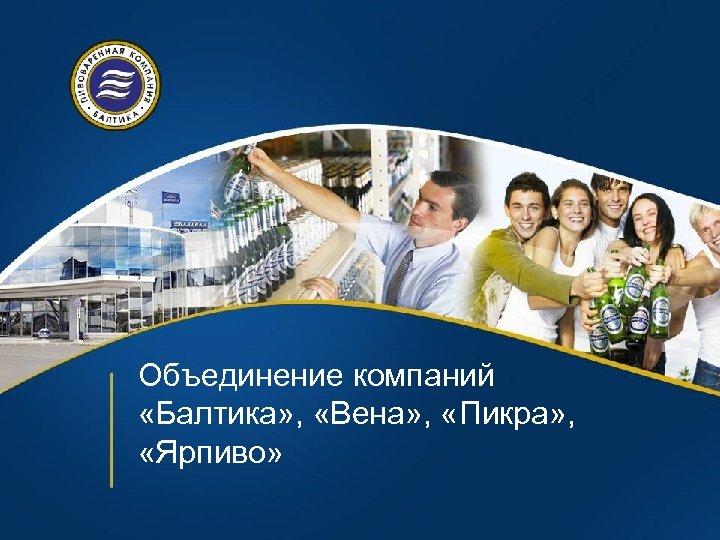 Объединение компаний «Балтика» , «Вена» , «Пикра» , «Ярпиво»