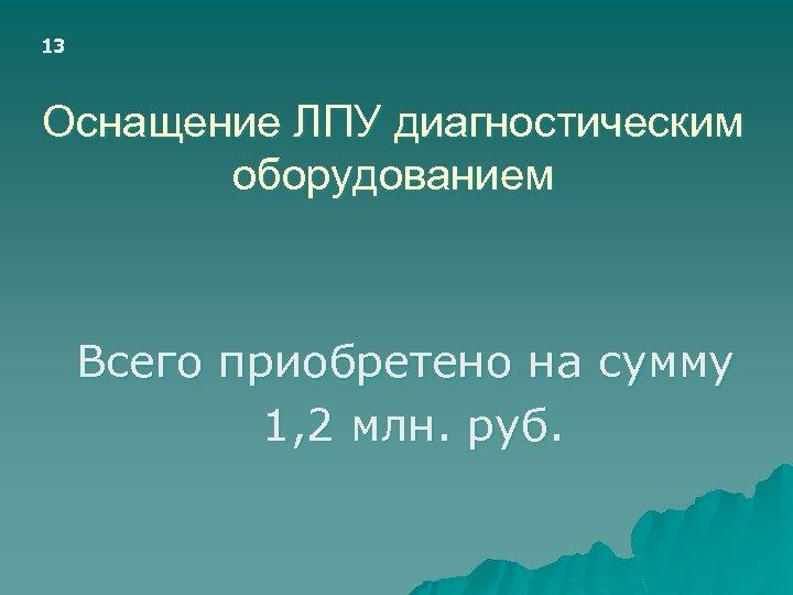 13 Оснащение ЛПУ диагностическим оборудованием Всего приобретено на сумму 1, 2 млн. руб.