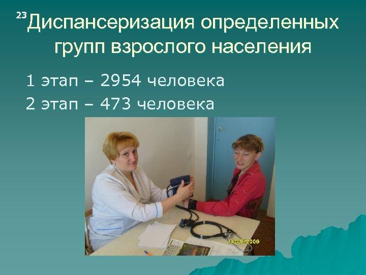 23 Диспансеризация определенных групп взрослого населения 1 этап – 2954 человека 2 этап –