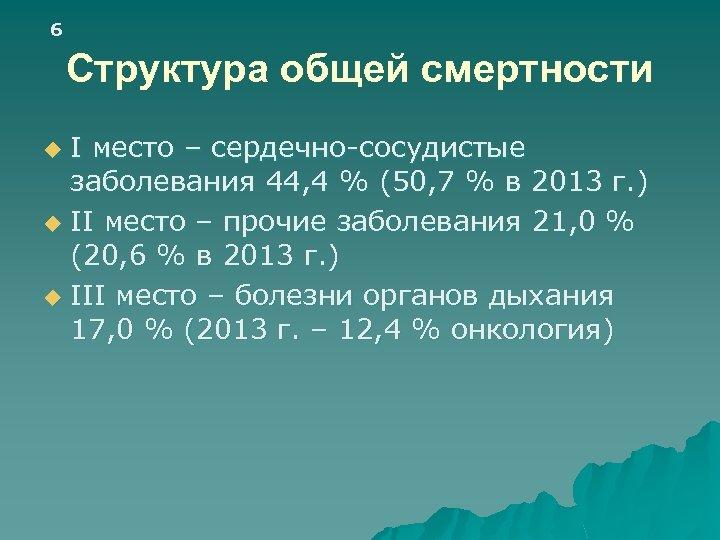 6 Структура общей смертности I место – сердечно-сосудистые заболевания 44, 4 % (50, 7