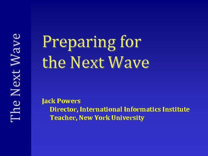 The Next Wave Preparing for the Next Wave Jack Powers Director, International Informatics Institute