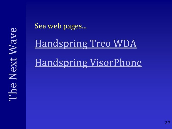 The Next Wave See web pages. . . Handspring Treo WDA Handspring Visor. Phone