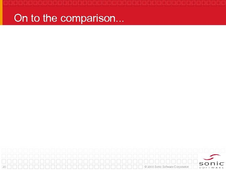On to the comparison. . . 20 © 2003 Sonic Software Corporation