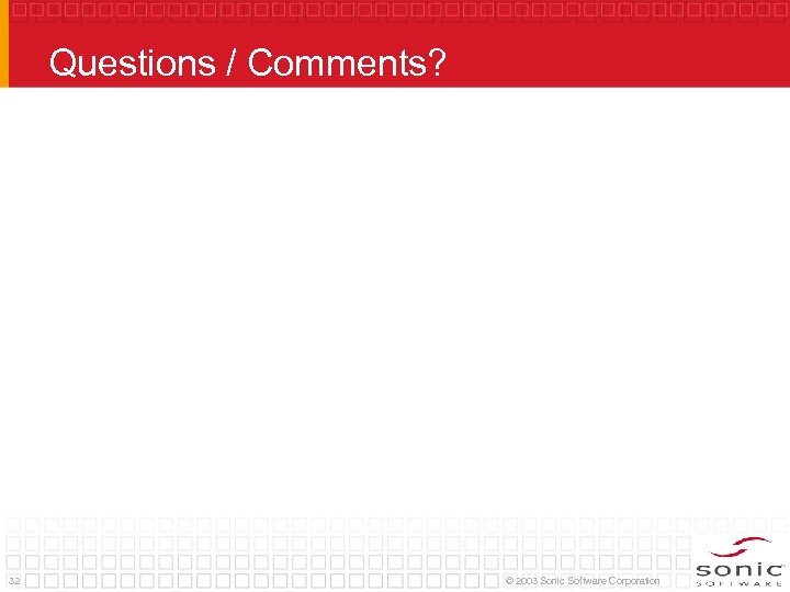 Questions / Comments? 32 © 2003 Sonic Software Corporation