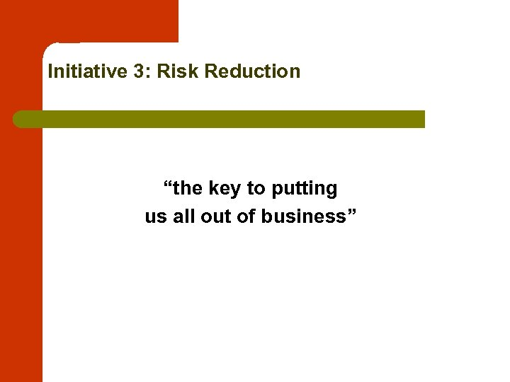 """Initiative 3: Risk Reduction """"the key to putting us all out of business"""""""