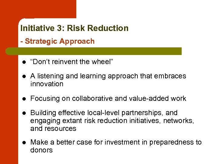 "Initiative 3: Risk Reduction - Strategic Approach l ""Don't reinvent the wheel"" l A"