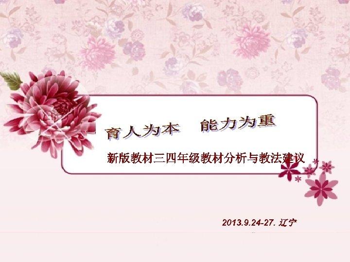 新版教材三四年级教材分析与教法建议 2013. 9. 24 -27. 辽宁