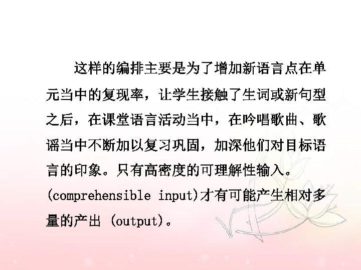 这样的编排主要是为了增加新语言点在单 元当中的复现率,让学生接触了生词或新句型 之后,在课堂语言活动当中,在吟唱歌曲、歌 谣当中不断加以复习巩固,加深他们对目标语 言的印象。只有高密度的可理解性输入。 (comprehensible input)才有可能产生相对多 量的产出 (output)。