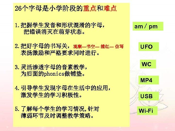 26个字母是小学阶段的重点和难点 1. 把握学生发音和形状混淆的字母, 把错误消灭在萌芽状态。 2. 把好字母的书写关,观察—书空— 描红— 仿写 表扬激励和严格要求同时进行。 3. 灵活渗透字母的音素教学, 为后面的phonics做铺垫。 am/pm UFO