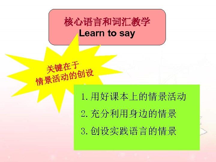 核心语言和词汇教学 Learn to say 于 关键在 的创设 景活动 情 1. 用好课本上的情景活动 2. 充分利用身边的情景 3.