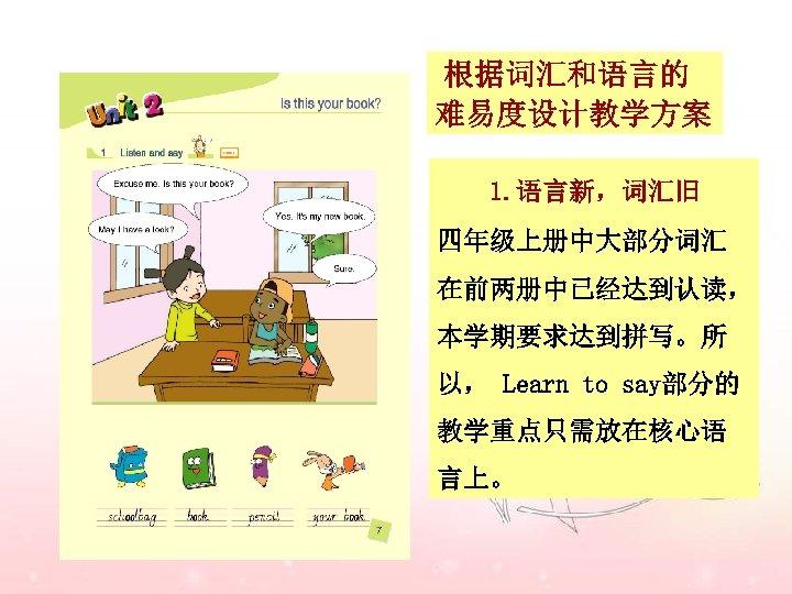 根据词汇和语言的 难易度设计教学方案 1. 语言新,词汇旧 四年级上册中大部分词汇 在前两册中已经达到认读, 本学期要求达到拼写。所 以, Learn to say部分的 教学重点只需放在核心语 言上。