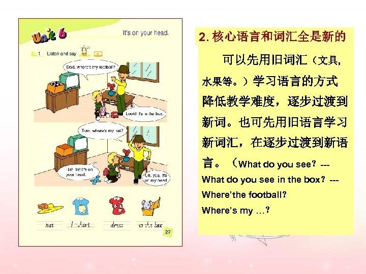 2. 核心语言和词汇全是新的 可以先用旧词汇(文具, 水果等。)学习语言的方式 降低教学难度,逐步过渡到 新词。也可先用旧语言学习 新词汇,在逐步过渡到新语 言。(What do you see?--What do you see